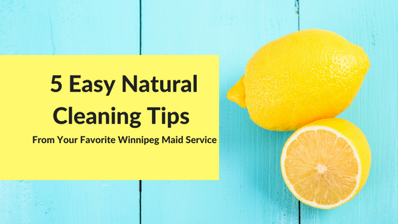 5 Easy Natural Cleaning Tips From your Favorite Winnipeg Home Cleaners